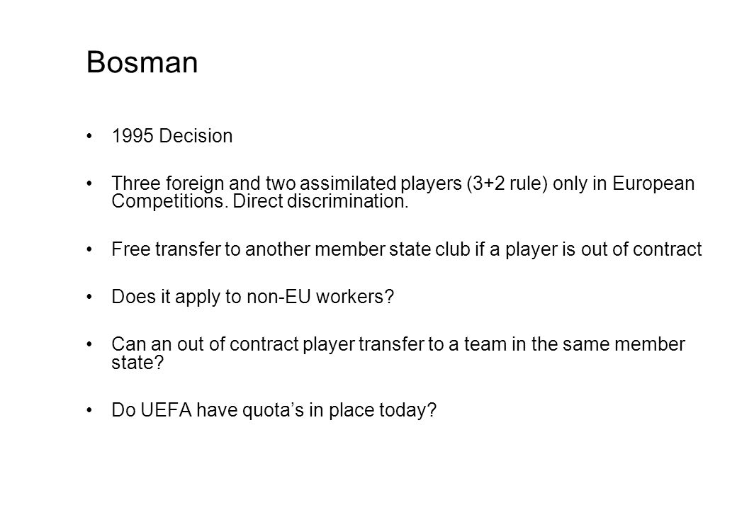Bosman 1995 Decision Three foreign and two assimilated players (3+2 rule) only in European Competitions.