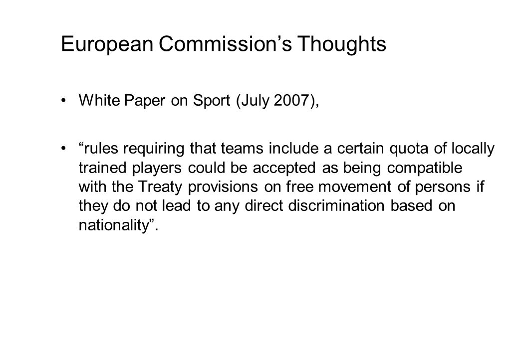 European Commissions Thoughts White Paper on Sport (July 2007), rules requiring that teams include a certain quota of locally trained players could be accepted as being compatible with the Treaty provisions on free movement of persons if they do not lead to any direct discrimination based on nationality.