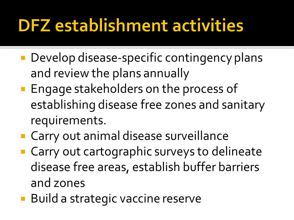 Develop disease-specific contingency plans and review the plans annually Engage stakeholders on the process of establishing disease free zones and sanitary requirements.