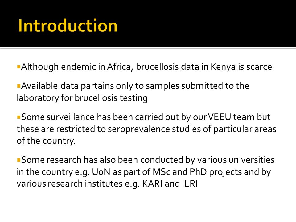 Although endemic in Africa, brucellosis data in Kenya is scarce Available data partains only to samples submitted to the laboratory for brucellosis testing Some surveillance has been carried out by our VEEU team but these are restricted to seroprevalence studies of particular areas of the country.