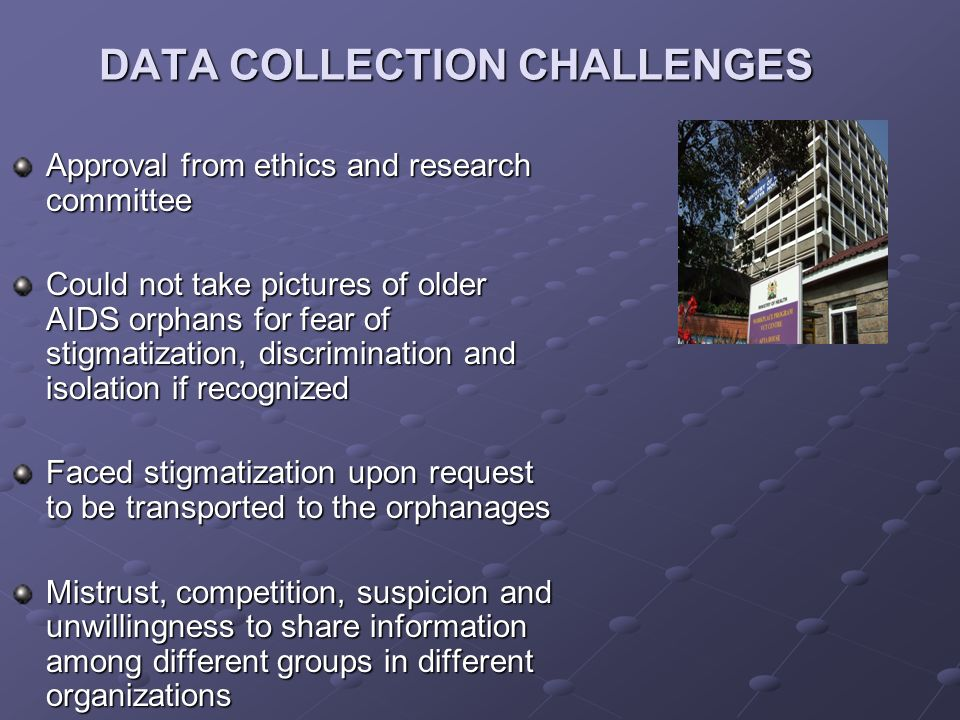 DATA COLLECTION CHALLENGES Approval from ethics and research committee Could not take pictures of older AIDS orphans for fear of stigmatization, discrimination and isolation if recognized Faced stigmatization upon request to be transported to the orphanages Mistrust, competition, suspicion and unwillingness to share information among different groups in different organizations