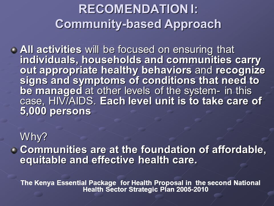 RECOMENDATION I: Community-based Approach All activities will be focused on ensuring that individuals, households and communities carry out appropriate healthy behaviors and recognize signs and symptoms of conditions that need to be managed at other levels of the system- in this case, HIV/AIDS.