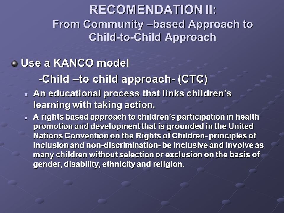 RECOMENDATION II: From Community –based Approach to Child-to-Child Approach Use a KANCO model -Child –to child approach- (CTC) An educational process that links childrens learning with taking action.