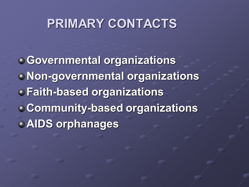 PRIMARY CONTACTS Governmental organizations Non-governmental organizations Faith-based organizations Community-based organizations AIDS orphanages