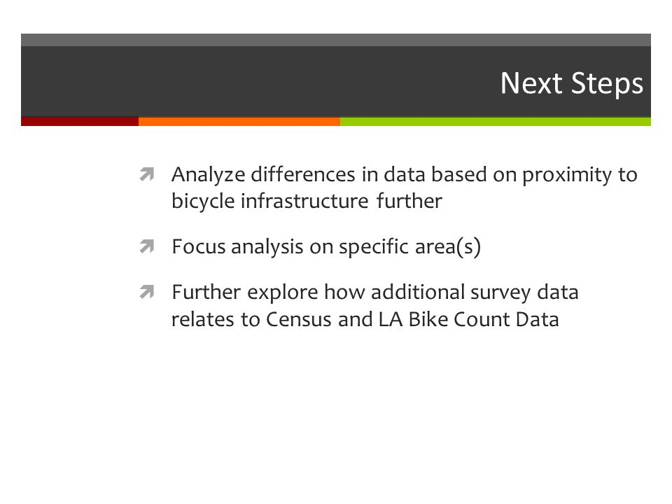 Next Steps Analyze differences in data based on proximity to bicycle infrastructure further Focus analysis on specific area(s) Further explore how additional survey data relates to Census and LA Bike Count Data