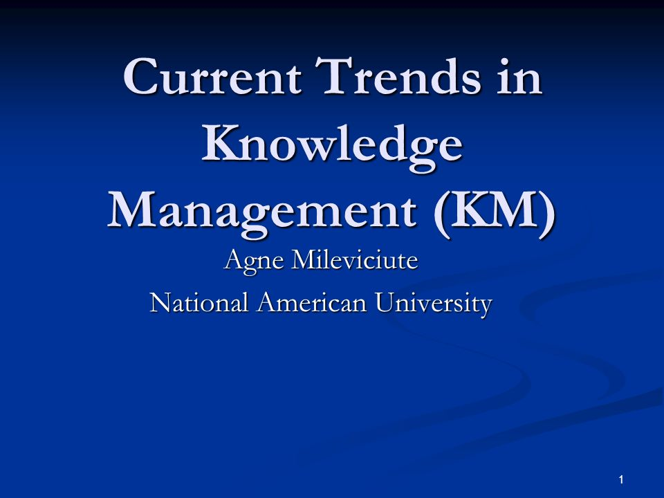 1 Current Trends in Knowledge Management (KM) Agne Mileviciute National American University