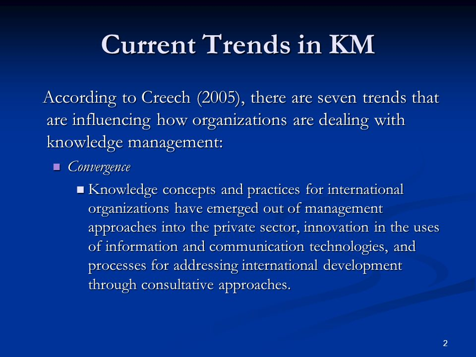2 Current Trends in KM According to Creech (2005), there are seven trends that are influencing how organizations are dealing with knowledge management: According to Creech (2005), there are seven trends that are influencing how organizations are dealing with knowledge management: Convergence Convergence Knowledge concepts and practices for international organizations have emerged out of management approaches into the private sector, innovation in the uses of information and communication technologies, and processes for addressing international development through consultative approaches.