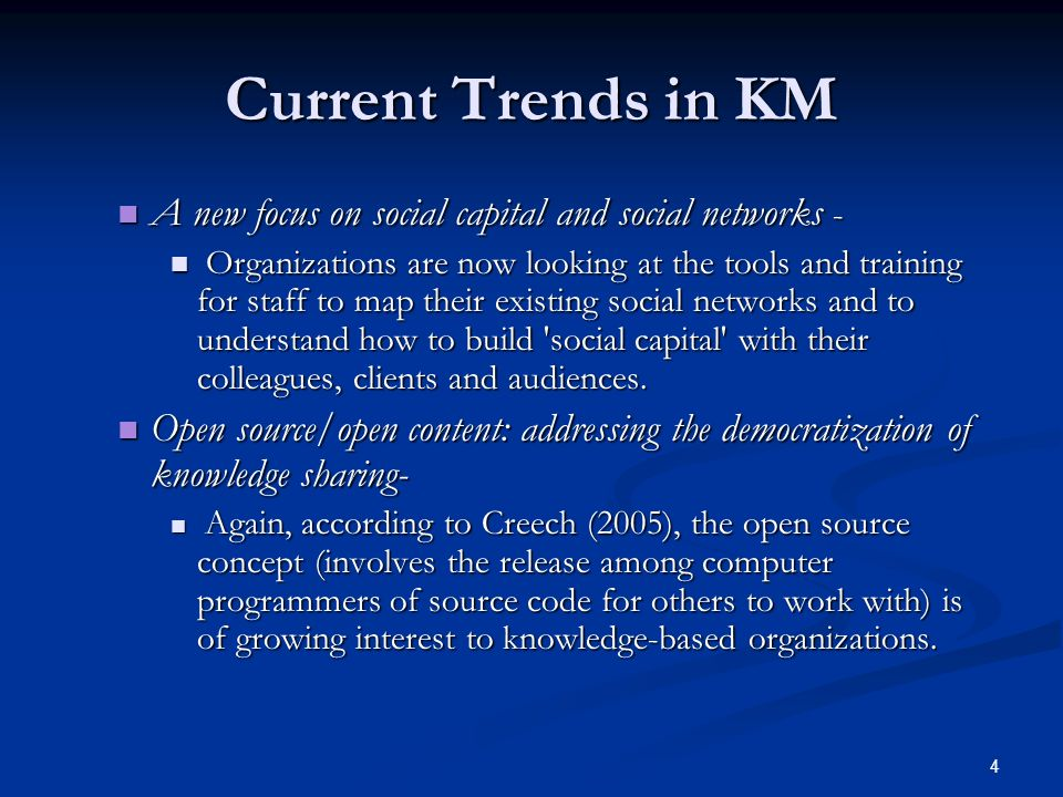 4 Current Trends in KM A new focus on social capital and social networks - A new focus on social capital and social networks - Organizations are now looking at the tools and training for staff to map their existing social networks and to understand how to build social capital with their colleagues, clients and audiences.