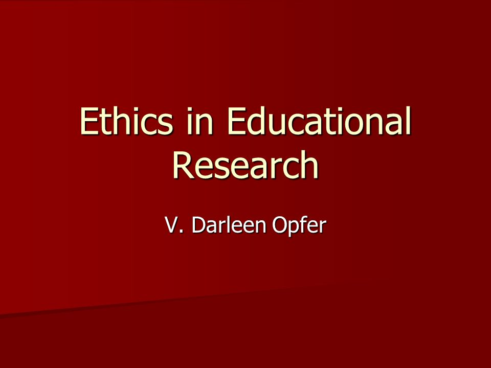 Ethics in Educational Research V. Darleen Opfer