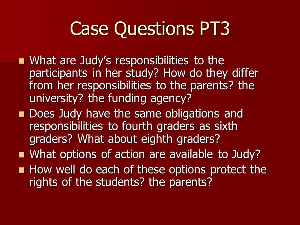 Case Questions PT3 What are Judys responsibilities to the participants in her study.