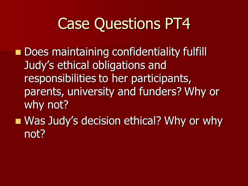 Case Questions PT4 Does maintaining confidentiality fulfill Judys ethical obligations and responsibilities to her participants, parents, university and funders.