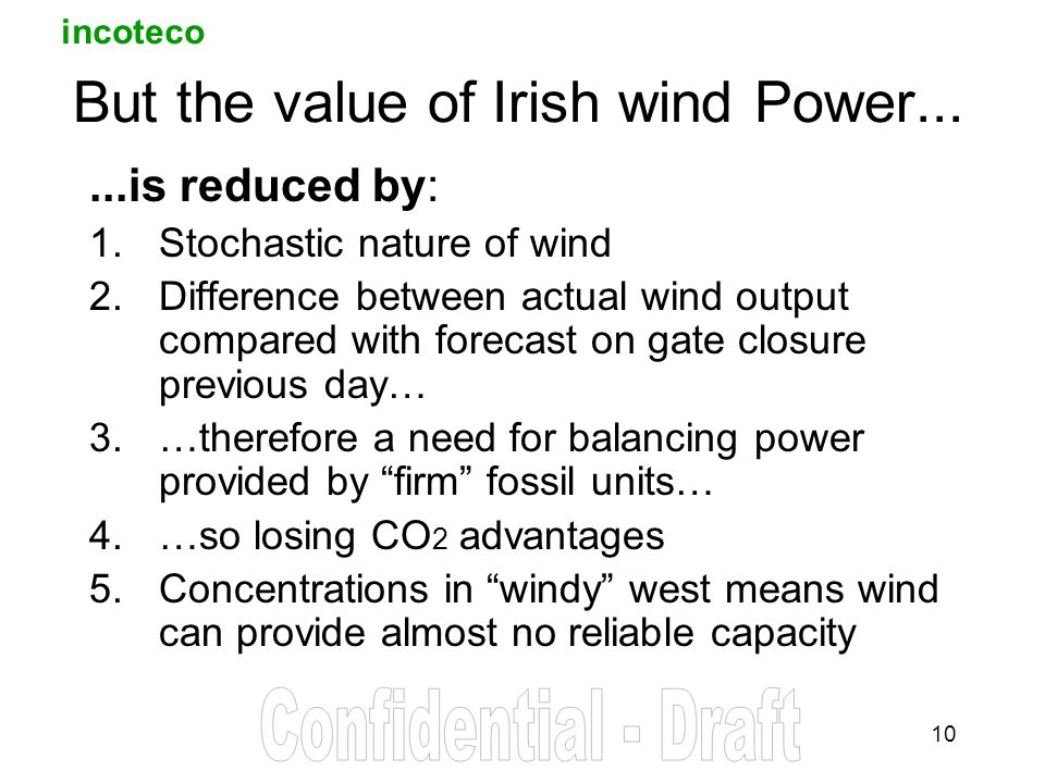 incoteco 10 But the value of Irish wind Power......is reduced by: 1.Stochastic nature of wind 2.Difference between actual wind output compared with forecast on gate closure previous day… 3.…therefore a need for balancing power provided by firm fossil units… 4.…so losing CO 2 advantages 5.Concentrations in windy west means wind can provide almost no reliable capacity