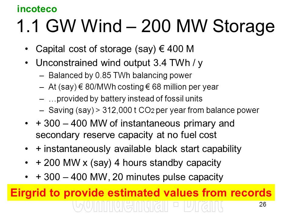 incoteco GW Wind – 200 MW Storage Capital cost of storage (say) 400 M Unconstrained wind output 3.4 TWh / y –Balanced by 0.85 TWh balancing power –At (say) 80/MWh costing 68 million per year –…provided by battery instead of fossil units –Saving (say) > 312,000 t CO 2 per year from balance power – 400 MW of instantaneous primary and secondary reserve capacity at no fuel cost + instantaneously available black start capability MW x (say) 4 hours standby capacity – 400 MW, 20 minutes pulse capacity Eirgrid to provide estimated values from records