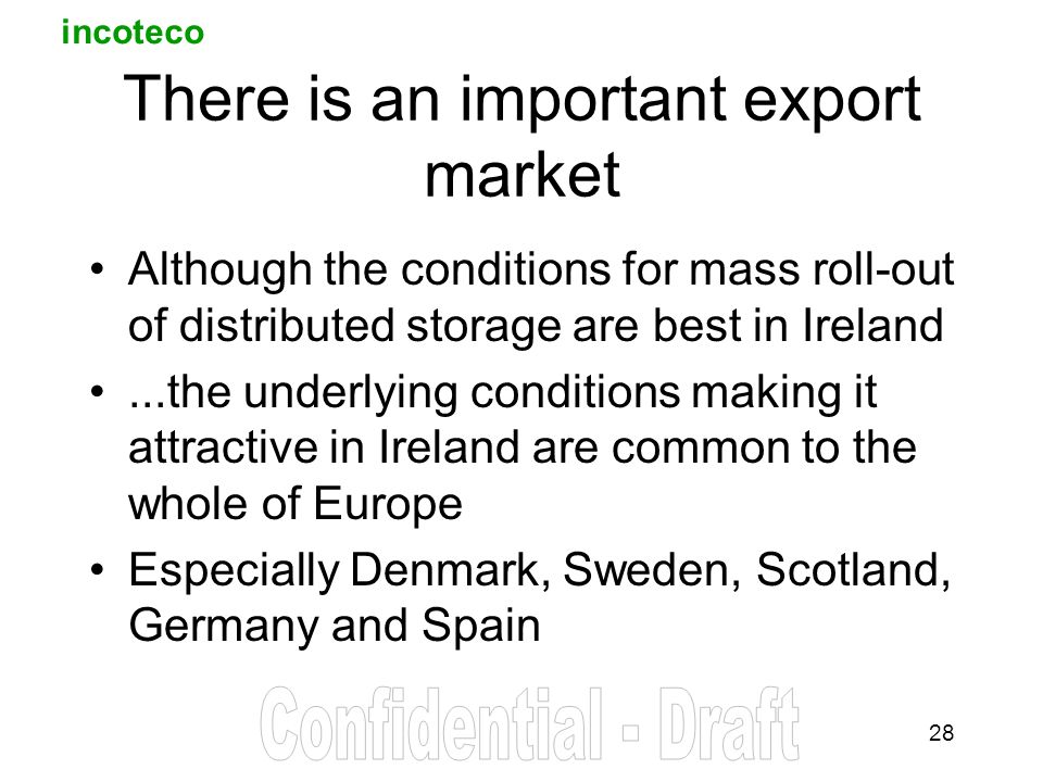 incoteco 28 There is an important export market Although the conditions for mass roll-out of distributed storage are best in Ireland...the underlying conditions making it attractive in Ireland are common to the whole of Europe Especially Denmark, Sweden, Scotland, Germany and Spain