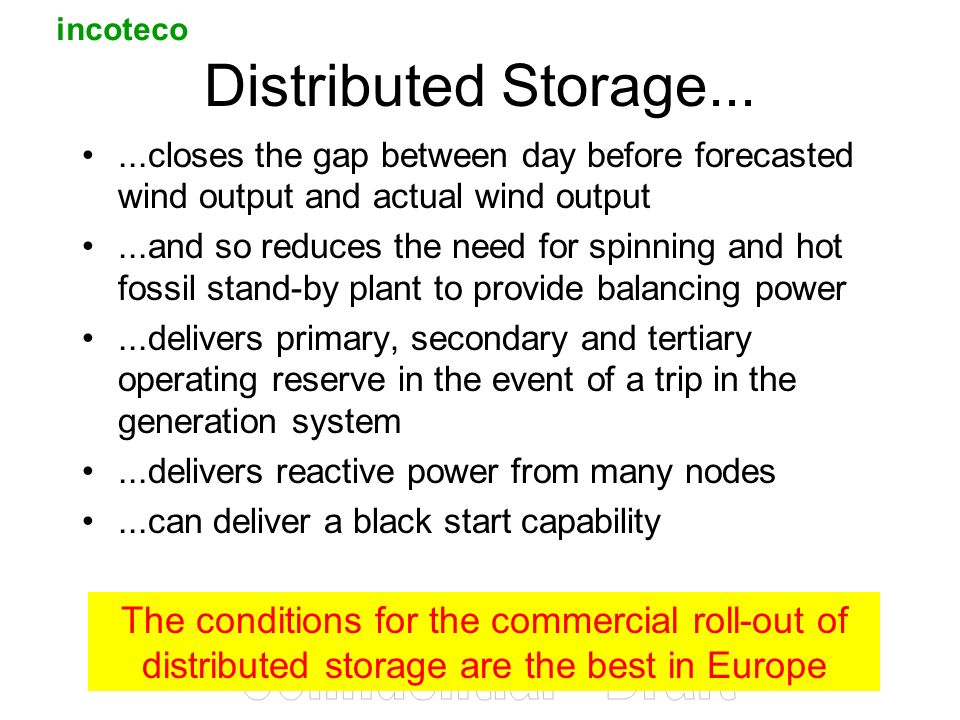 incoteco 3 Distributed Storage......closes the gap between day before forecasted wind output and actual wind output...and so reduces the need for spinning and hot fossil stand-by plant to provide balancing power...delivers primary, secondary and tertiary operating reserve in the event of a trip in the generation system...delivers reactive power from many nodes...can deliver a black start capability The conditions for the commercial roll-out of distributed storage are the best in Europe