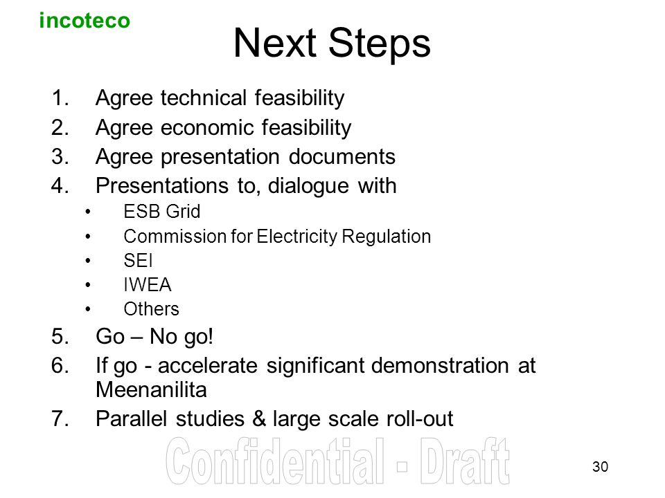 incoteco 30 Next Steps 1.Agree technical feasibility 2.Agree economic feasibility 3.Agree presentation documents 4.Presentations to, dialogue with ESB Grid Commission for Electricity Regulation SEI IWEA Others 5.Go – No go.