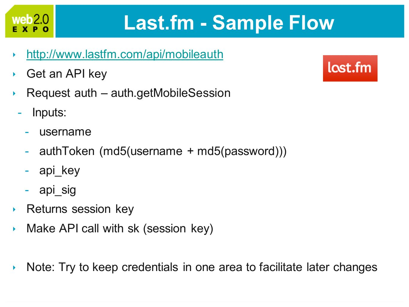 Last.fm - Sample Flow   Get an API key Request auth – auth.getMobileSession -Inputs: -username -authToken (md5(username + md5(password))) -api_key -api_sig Returns session key Make API call with sk (session key) Note: Try to keep credentials in one area to facilitate later changes