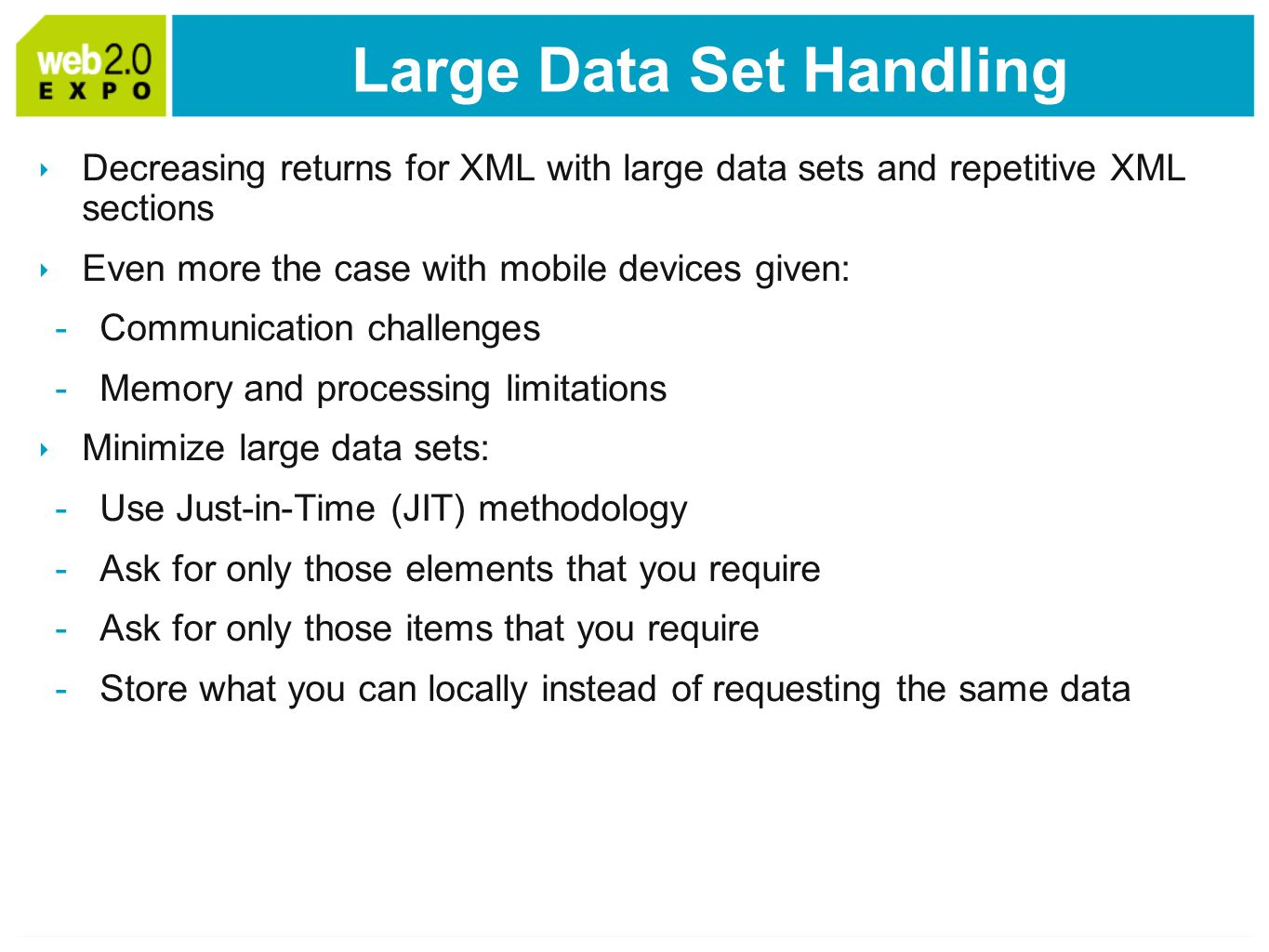 Large Data Set Handling Decreasing returns for XML with large data sets and repetitive XML sections Even more the case with mobile devices given: -Communication challenges -Memory and processing limitations Minimize large data sets: -Use Just-in-Time (JIT) methodology -Ask for only those elements that you require -Ask for only those items that you require -Store what you can locally instead of requesting the same data