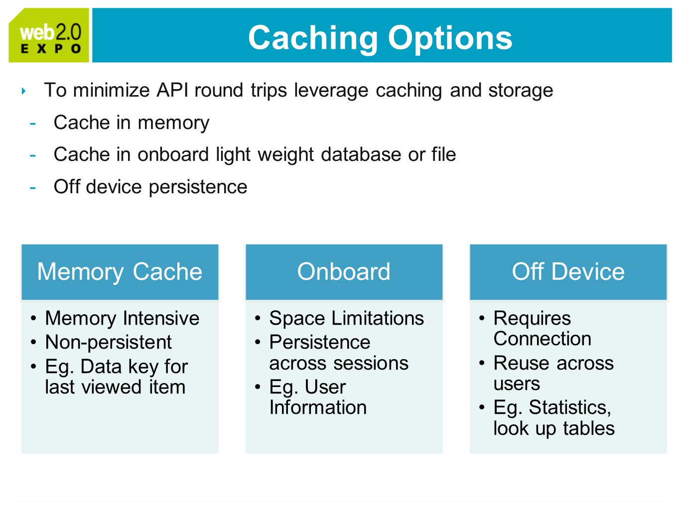 Caching Options To minimize API round trips leverage caching and storage -Cache in memory -Cache in onboard light weight database or file -Off device persistence Memory Cache Memory Intensive Non-persistent Eg.