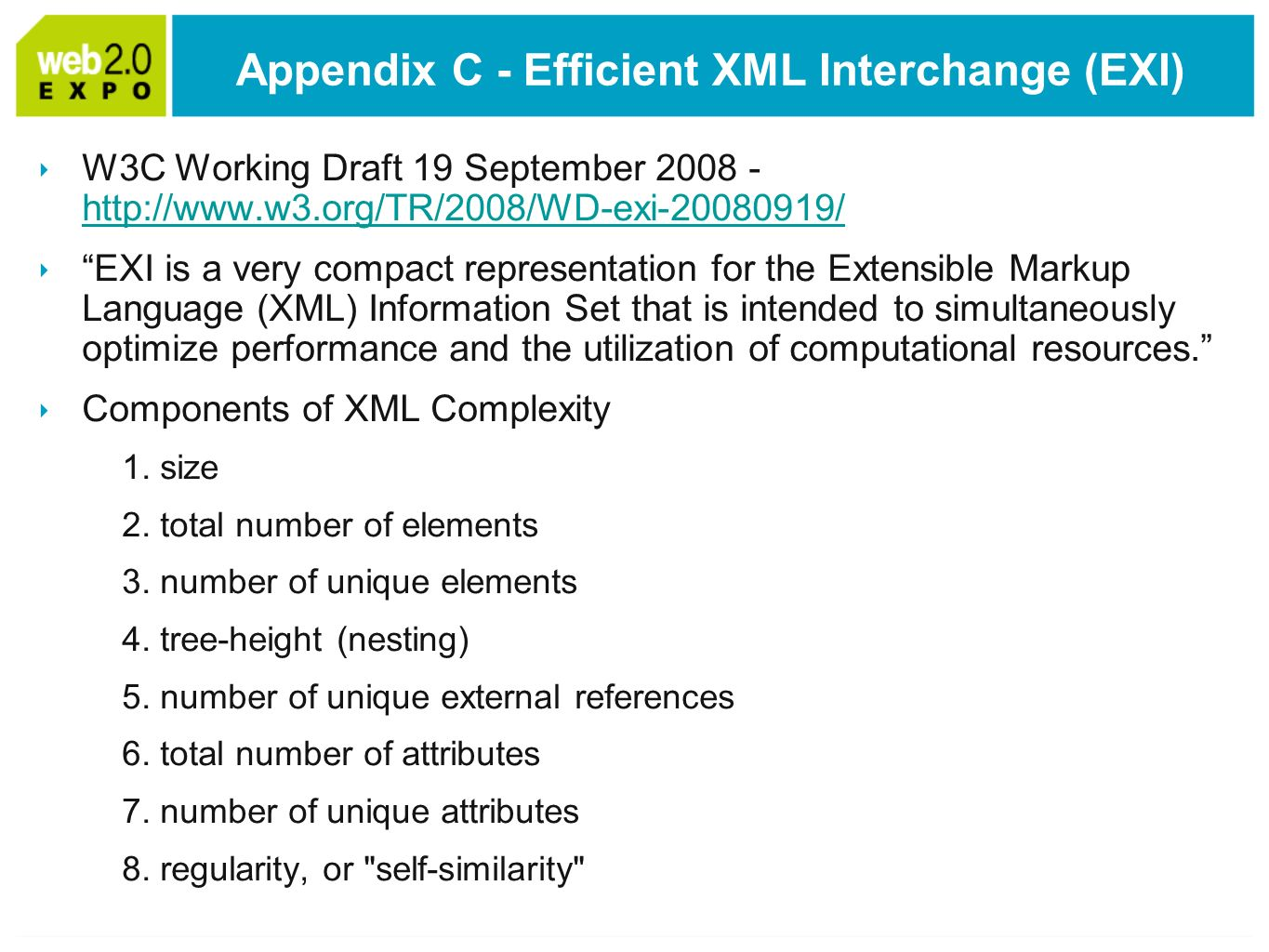 Appendix C - Efficient XML Interchange (EXI) W3C Working Draft 19 September EXI is a very compact representation for the Extensible Markup Language (XML) Information Set that is intended to simultaneously optimize performance and the utilization of computational resources.