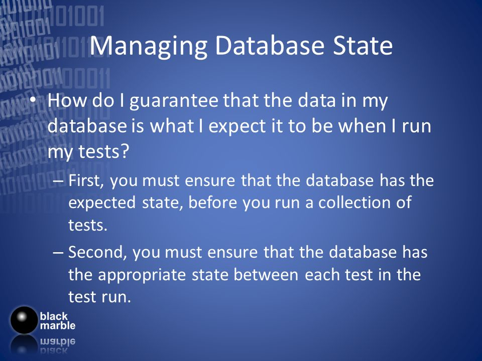 Managing Database State How do I guarantee that the data in my database is what I expect it to be when I run my tests.