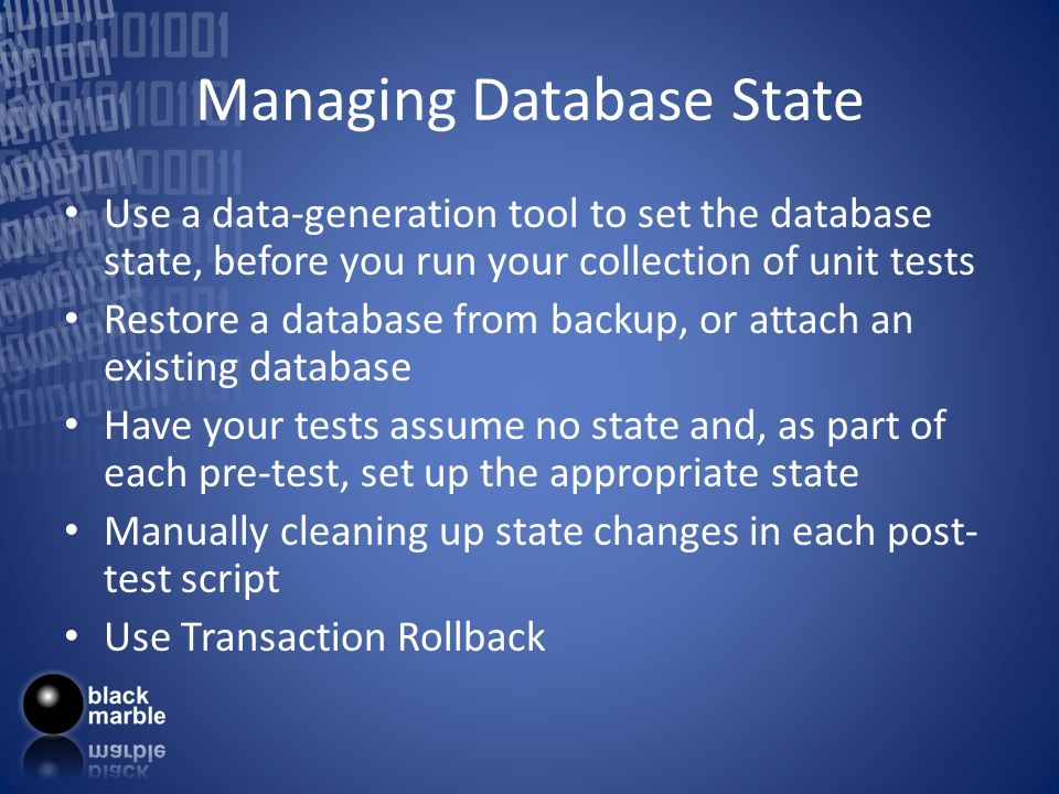 Managing Database State Use a data-generation tool to set the database state, before you run your collection of unit tests Restore a database from backup, or attach an existing database Have your tests assume no state and, as part of each pre-test, set up the appropriate state Manually cleaning up state changes in each post- test script Use Transaction Rollback