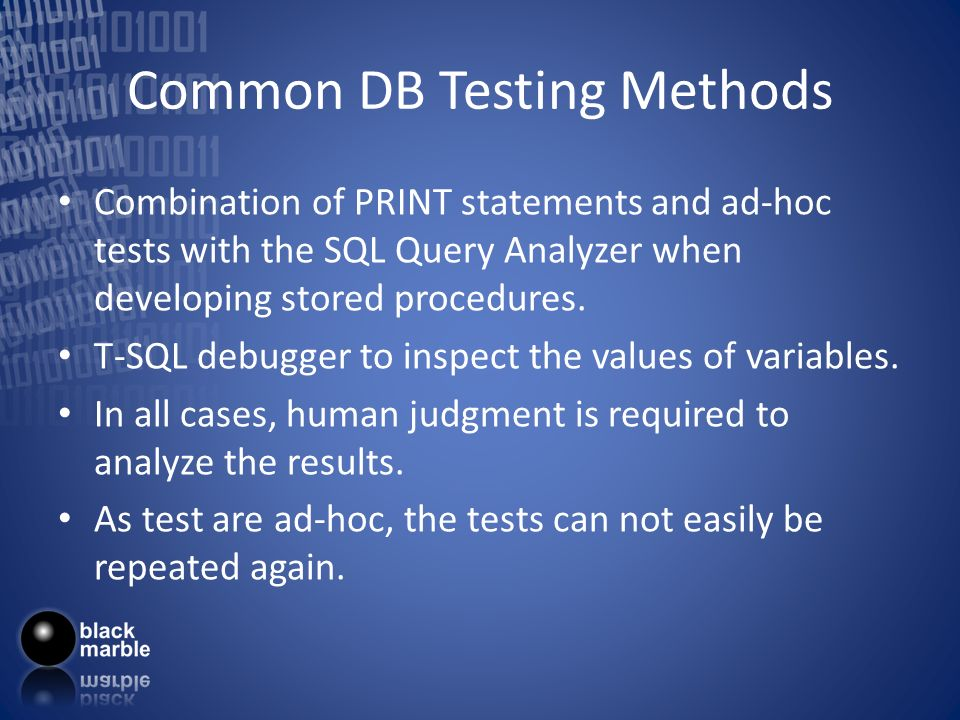 Common DB Testing Methods Combination of PRINT statements and ad-hoc tests with the SQL Query Analyzer when developing stored procedures.