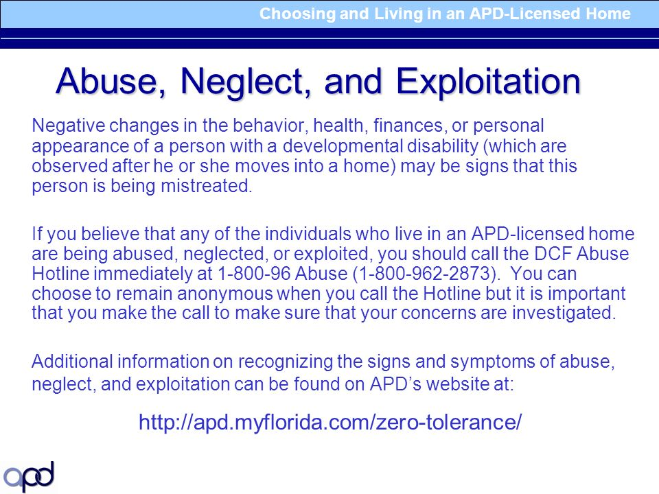 Choosing and Living in an APD-Licensed Home Abuse, Neglect, and Exploitation Negative changes in the behavior, health, finances, or personal appearance of a person with a developmental disability (which are observed after he or she moves into a home) may be signs that this person is being mistreated.