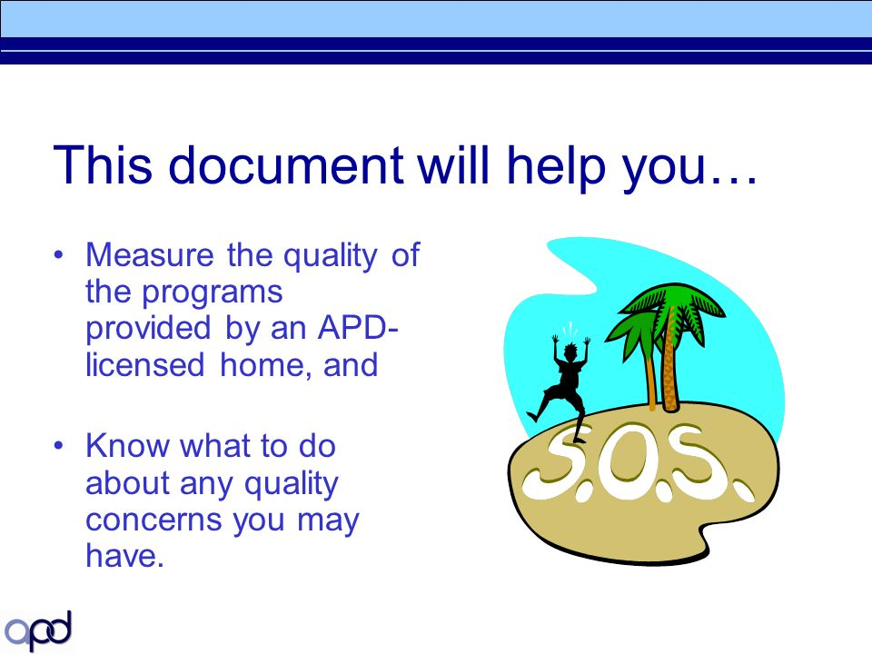 This document will help you… Measure the quality of the programs provided by an APD- licensed home, and Know what to do about any quality concerns you may have.