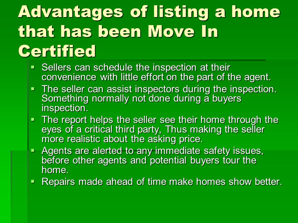 Advantages of listing a home that has been Move In Certified Sellers can schedule the inspection at their convenience with little effort on the part of the agent.