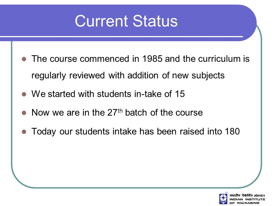Current Status The course commenced in 1985 and the curriculum is regularly reviewed with addition of new subjects We started with students in-take of 15 Now we are in the 27 th batch of the course Today our students intake has been raised into 180