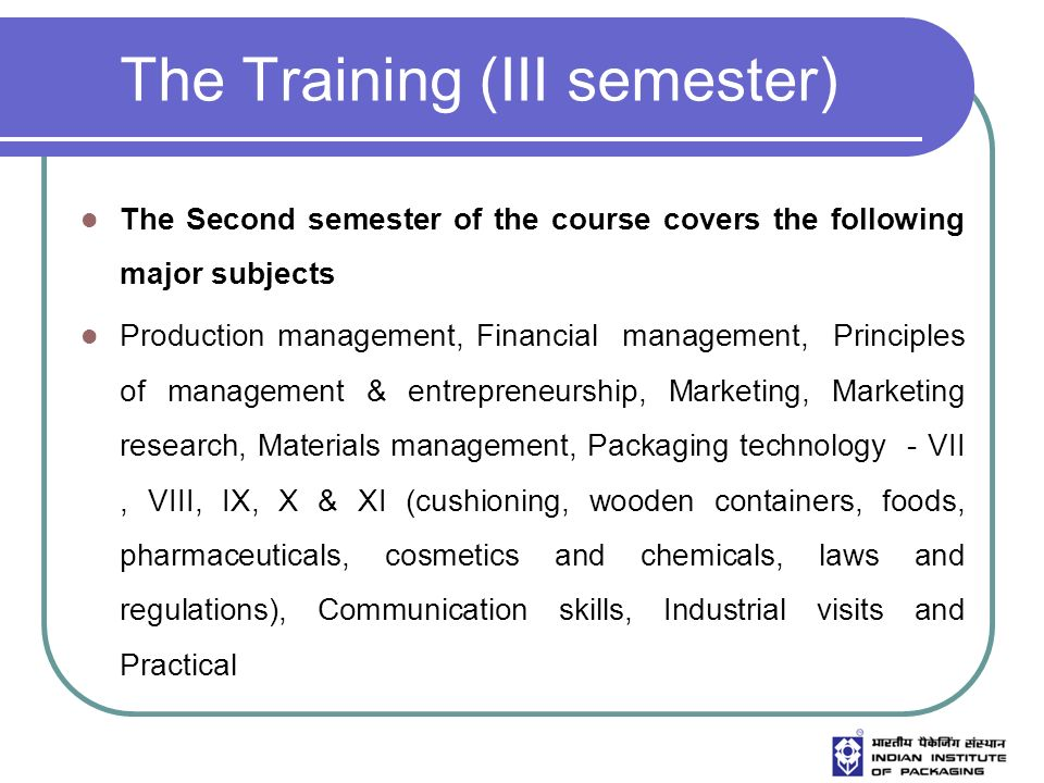 The Training (III semester) The Second semester of the course covers the following major subjects Production management, Financial management, Principles of management & entrepreneurship, Marketing, Marketing research, Materials management, Packaging technology - VII, VIII, IX, X & XI (cushioning, wooden containers, foods, pharmaceuticals, cosmetics and chemicals, laws and regulations), Communication skills, Industrial visits and Practical