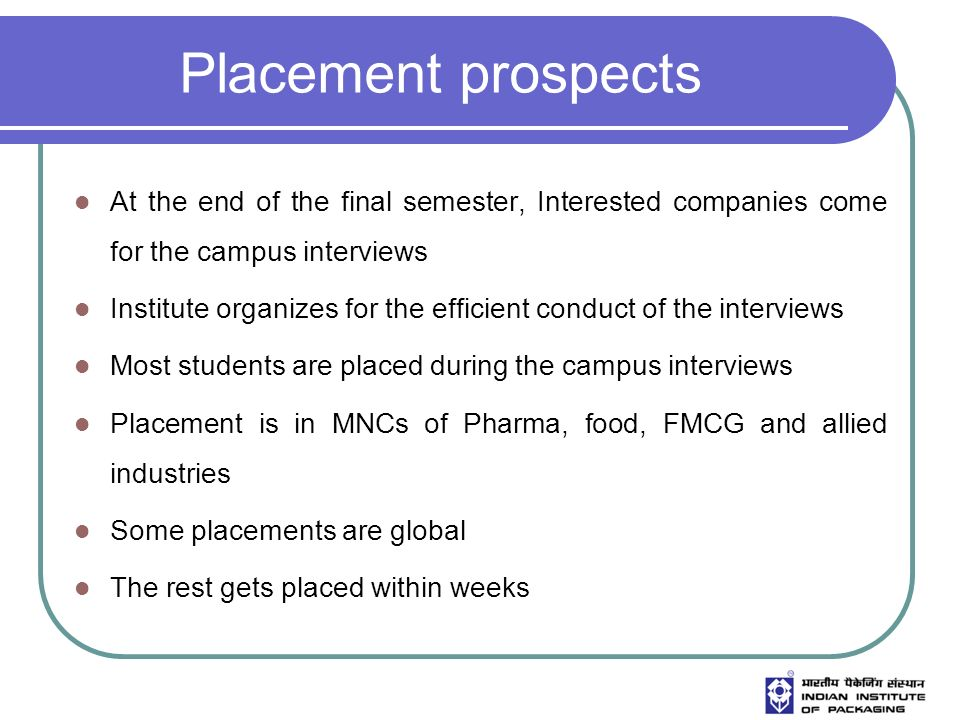 Placement prospects At the end of the final semester, Interested companies come for the campus interviews Institute organizes for the efficient conduct of the interviews Most students are placed during the campus interviews Placement is in MNCs of Pharma, food, FMCG and allied industries Some placements are global The rest gets placed within weeks