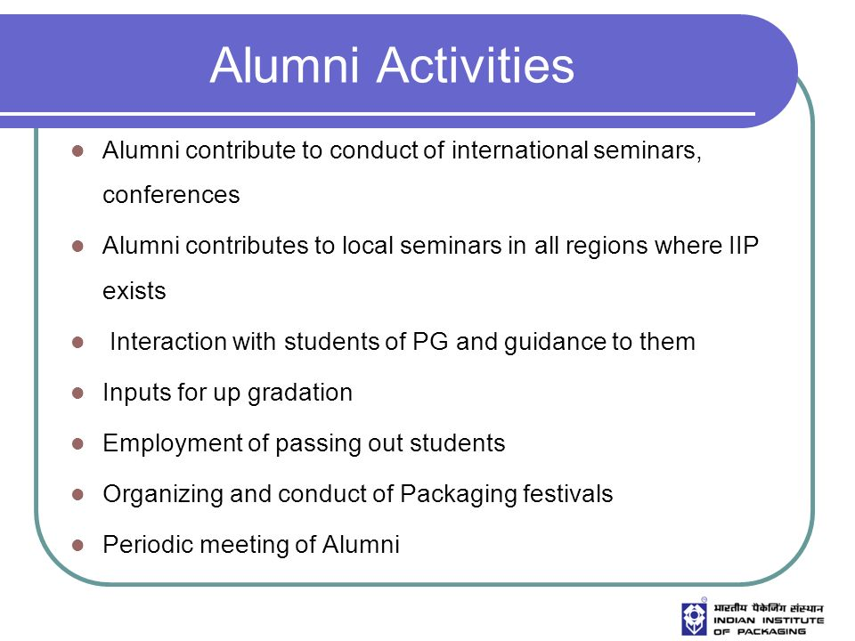 Alumni Activities Alumni contribute to conduct of international seminars, conferences Alumni contributes to local seminars in all regions where IIP exists Interaction with students of PG and guidance to them Inputs for up gradation Employment of passing out students Organizing and conduct of Packaging festivals Periodic meeting of Alumni