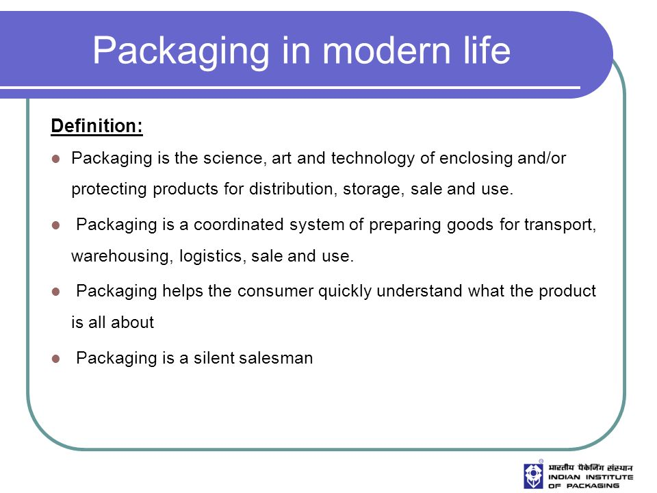 Packaging in modern life Definition: Packaging is the science, art and technology of enclosing and/or protecting products for distribution, storage, sale and use.