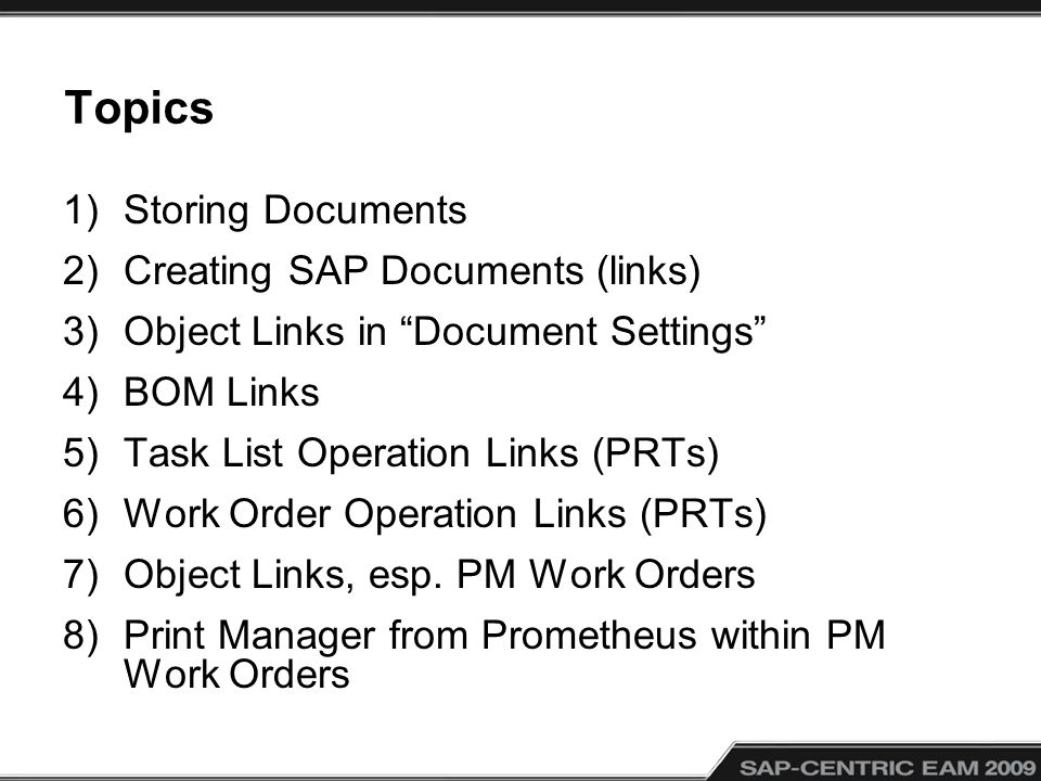 Topics 1)Storing Documents 2)Creating SAP Documents (links) 3)Object Links in Document Settings 4)BOM Links 5)Task List Operation Links (PRTs) 6)Work Order Operation Links (PRTs) 7)Object Links, esp.