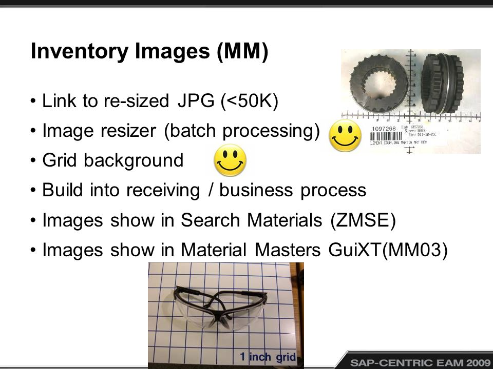Inventory Images (MM) Link to re-sized JPG (<50K) Image resizer (batch processing) Grid background Build into receiving / business process Images show in Search Materials (ZMSE) Images show in Material Masters GuiXT(MM03)