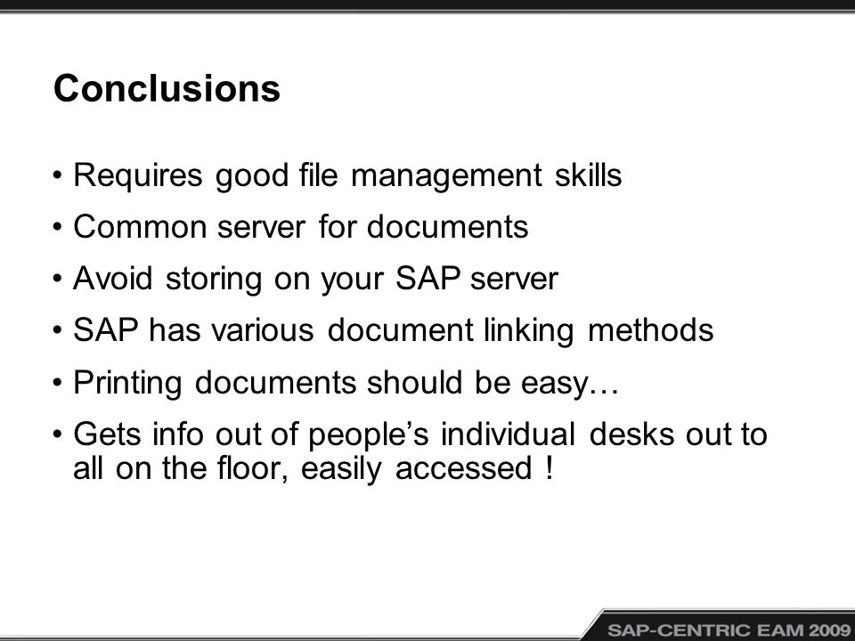 Conclusions Requires good file management skills Common server for documents Avoid storing on your SAP server SAP has various document linking methods Printing documents should be easy… Gets info out of peoples individual desks out to all on the floor, easily accessed !