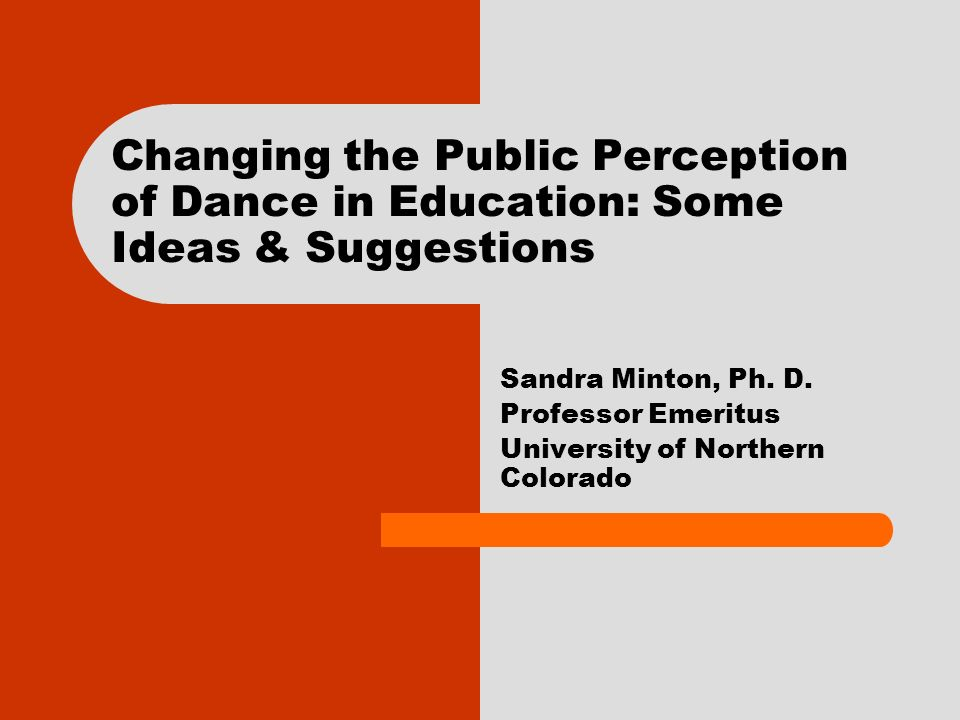 Changing the Public Perception of Dance in Education: Some Ideas & Suggestions Sandra Minton, Ph.