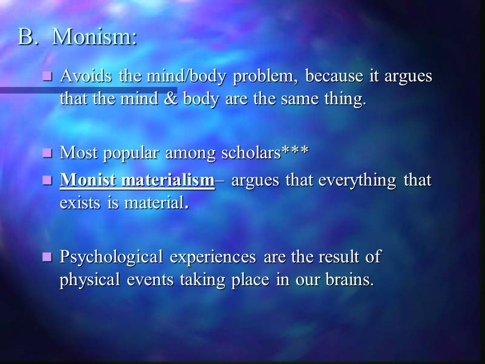 B. Monism: Avoids the mind/body problem, because it argues that the mind & body are the same thing.