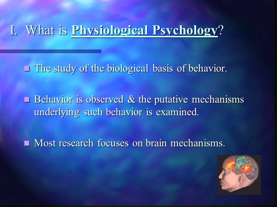 I. What is Physiological Psychology. The study of the biological basis of behavior.