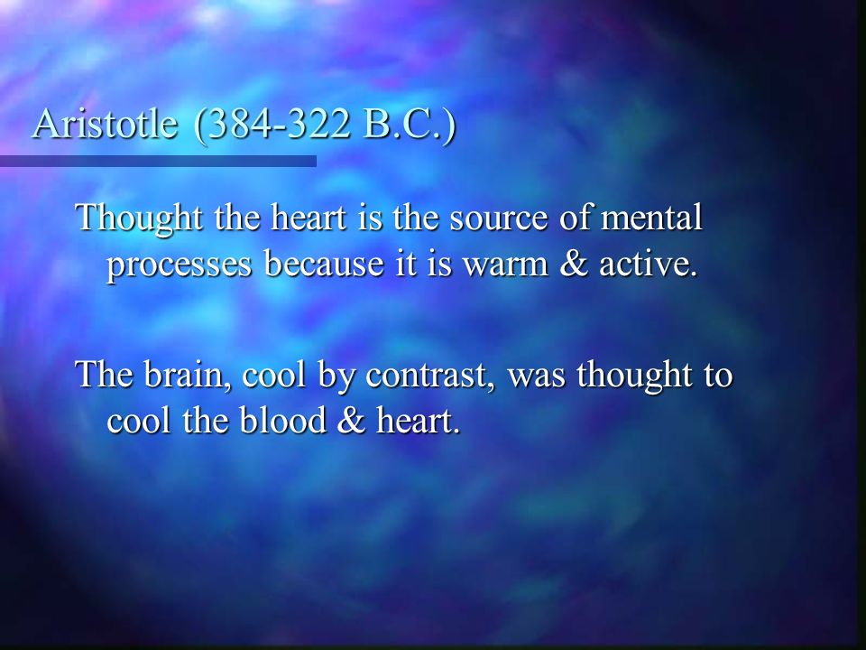 Aristotle ( B.C.) Thought the heart is the source of mental processes because it is warm & active.