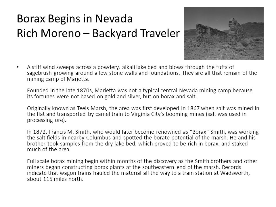 Borax Begins in Nevada Rich Moreno – Backyard Traveler A stiff wind sweeps across a powdery, alkali lake bed and blows through the tufts of sagebrush growing around a few stone walls and foundations.