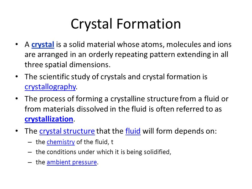 Crystal Formation A crystal is a solid material whose atoms, molecules and ions are arranged in an orderly repeating pattern extending in all three spatial dimensions.
