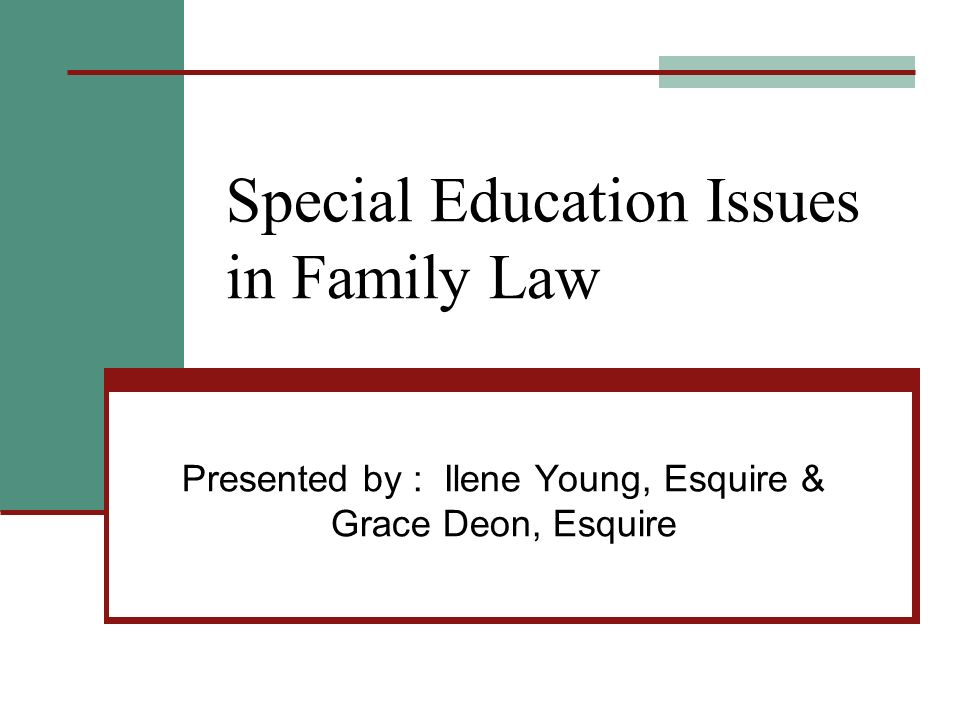 Special Education Issues in Family Law Presented by : Ilene Young, Esquire & Grace Deon, Esquire