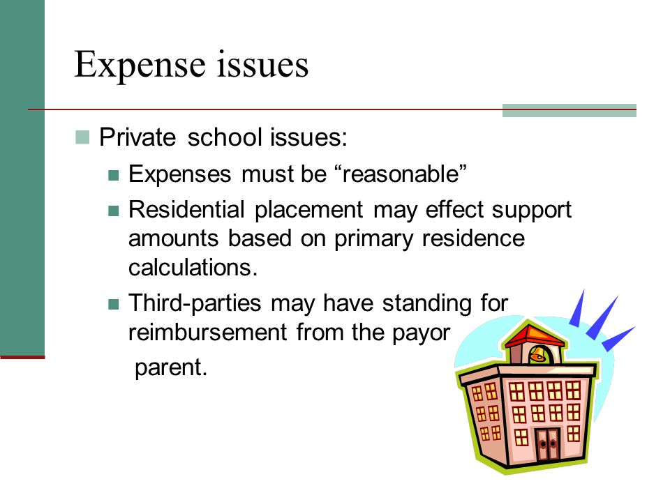 Expense issues Private school issues: Expenses must be reasonable Residential placement may effect support amounts based on primary residence calculations.
