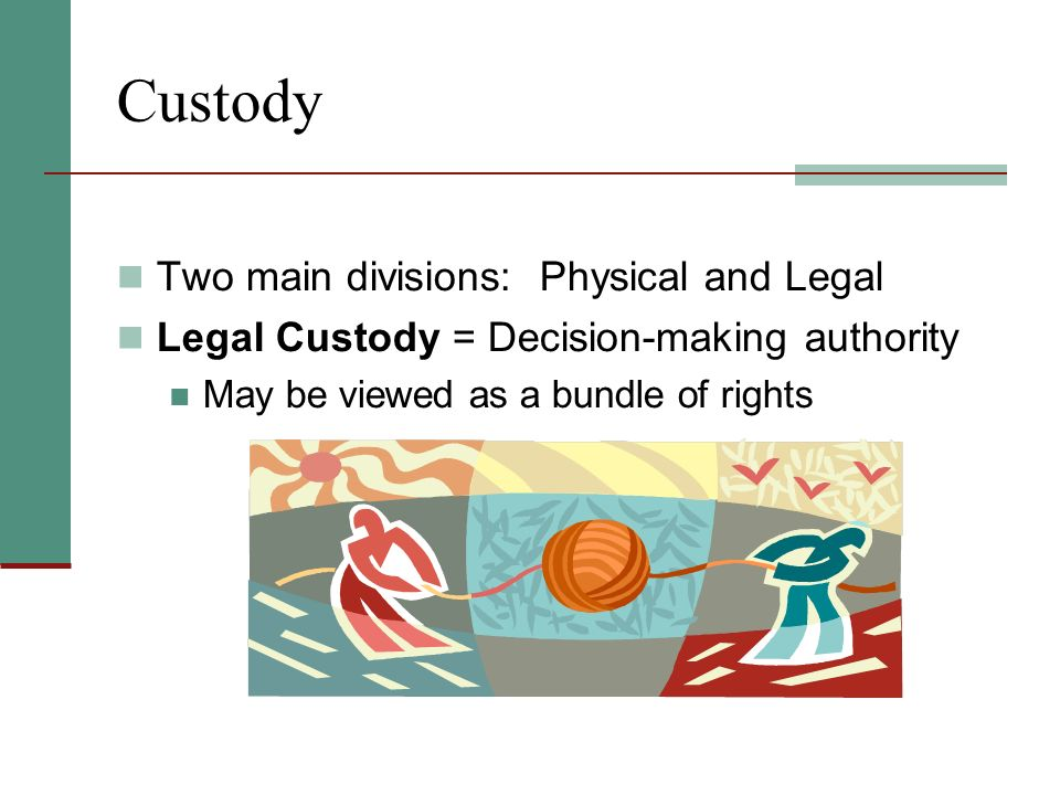 Custody Two main divisions: Physical and Legal Legal Custody = Decision-making authority May be viewed as a bundle of rights