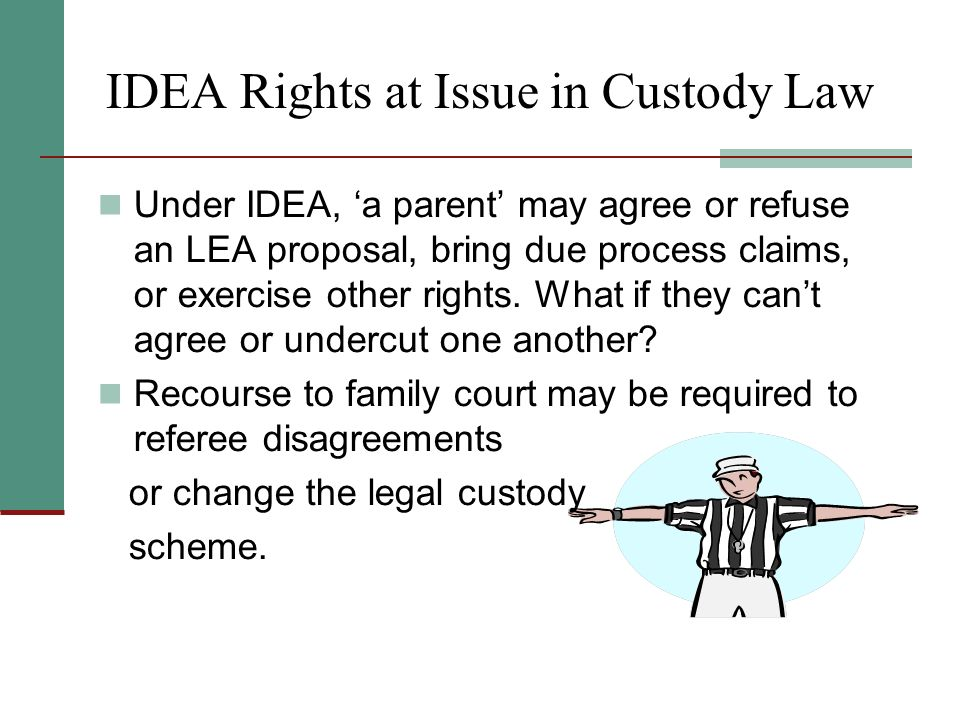 IDEA Rights at Issue in Custody Law Under IDEA, a parent may agree or refuse an LEA proposal, bring due process claims, or exercise other rights.