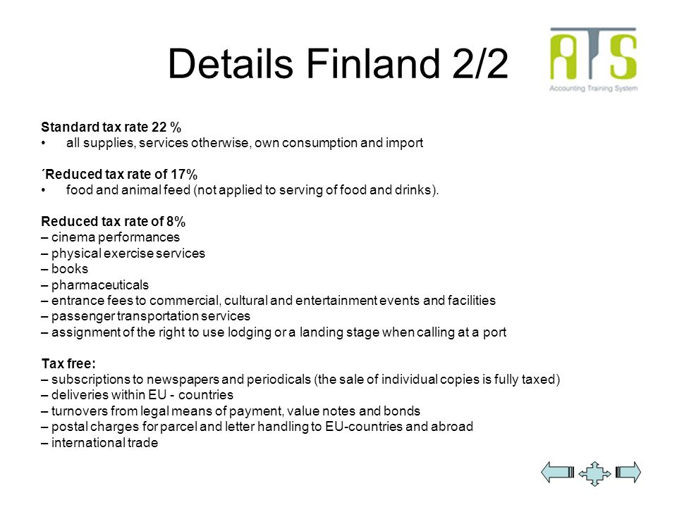 Details Finland 2/2 Standard tax rate 22 % all supplies, services otherwise, own consumption and import ´Reduced tax rate of 17% food and animal feed (not applied to serving of food and drinks).