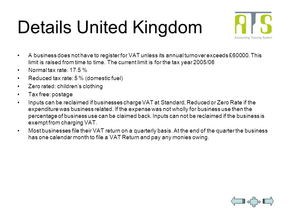 Details United Kingdom A business does not have to register for VAT unless its annual turnover exceeds £60000.